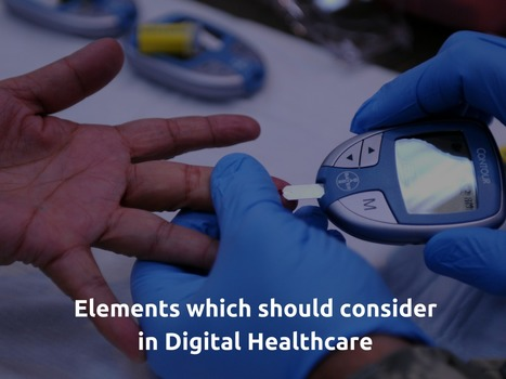 Elements which should consider in Digital Healthcare | Healthcare and Technology news | Scoop.it