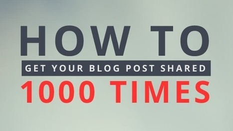 How to Get Your Blog Post Shared 1,000 Times | Online, Social Media, Marketing | Scoop.it