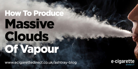 How to Get Massive Clouds Of Vapour From Your E-Cigarette - Ashtray Blog | Electronic Cigarettes | Scoop.it