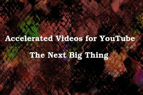 Accelerated Videos for YouTube - The Next Big Thing | Social Video Marketing | Scoop.it