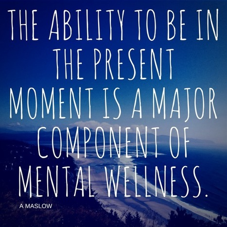 The ability to be in the present moment is a major component of mental wellness.A Maslow   psychology Quotes   Scoop.it