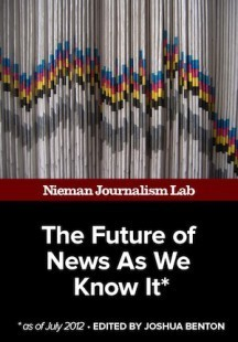 The Future of News As We Know It, July 2012: A new ebook collection from Nieman Lab | Digital Era | Scoop.it