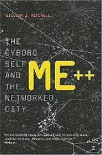 "Me++: The #Cyborg Self and the Networked City"", William J. Mitchell 