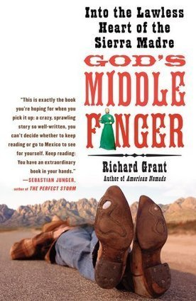 God's Middle Finger: Into the Lawless Heart of the Sierra Madre by Richard Grant | Creative Nonfiction : best titles for teens | Scoop.it