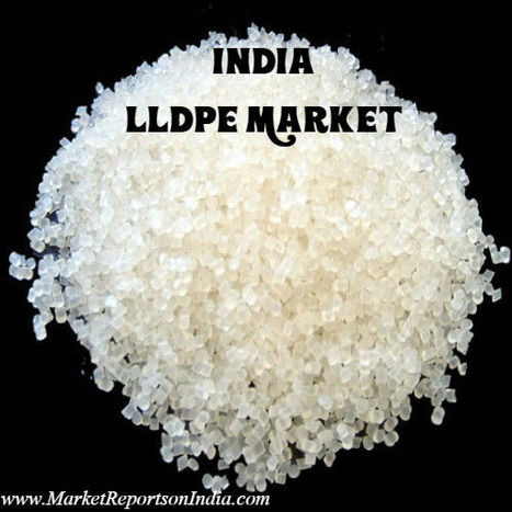 India LLDPE Market Study, 2011 - 2025 | Market Reports on India | Scoop.it