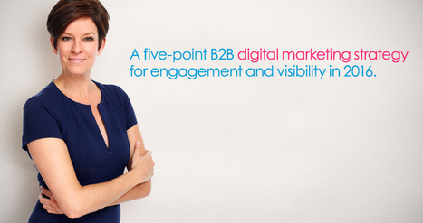 A 5-Point B2B Digital Marketing Strategy for Engagement and Visibility in 2016 | Social Media, SEO, Mobile, Digital Marketing | Scoop.it