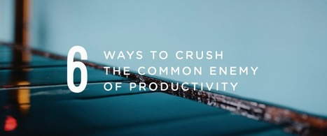 6 Ways to Crush the Common Enemy of Productivity | Thinking, Learning, and Laughing | Scoop.it