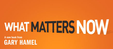 What Matters Now by Gary Hamel | Management Innovation eXchange | Business Books | Scoop.it