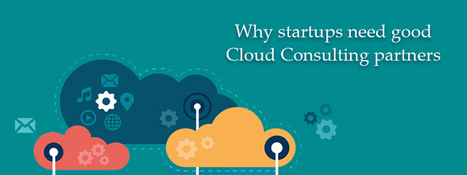 Why Startups Need Good Cloud Consulting Partners | Blog - Carmatec Inc | Software Solutions | Scoop.it