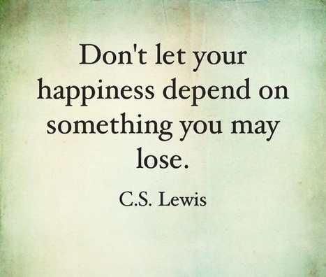 Don't let your happiness depend on something you may lose. C.S. Lewis | eco-friendly travel, ecotourism | Scoop.it