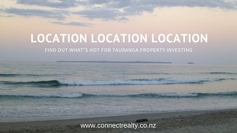 Location, Location, Location - What' Hot In Tauranga Property Investing | Connect Realty - Rental & Property Management in Tauranga | Scoop.it