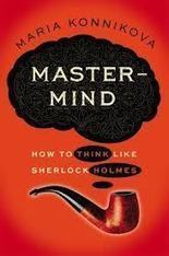 A Summary of 'Mastermind: How to Think Like Sherlock Holmes' by Maria Konnikova | Self Memory Nostalgia | Scoop.it