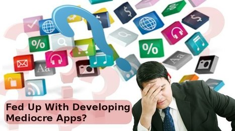 Fed Up With Developing Mediocre Apps? Here's What You Can Do | Custom App Development | Scoop.it