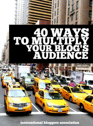 40 Ways to Multiply Your Blog's Audience | Communications | Scoop.it