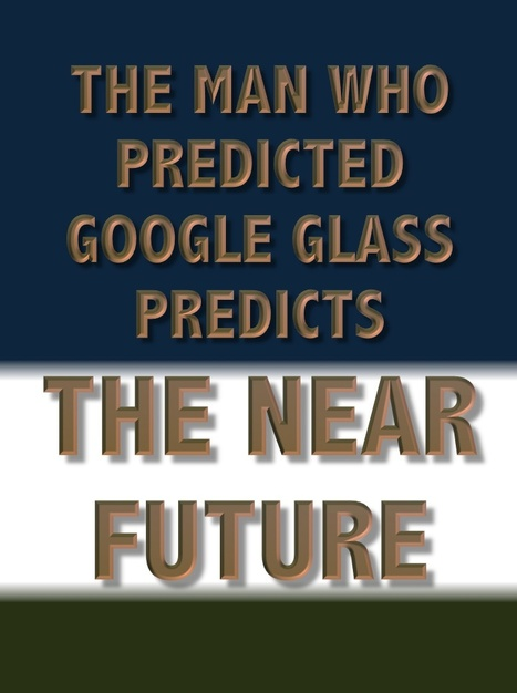 The Man Who Predicted Google Glass Forecasts The Near Future | The Transparent Society | Scoop.it