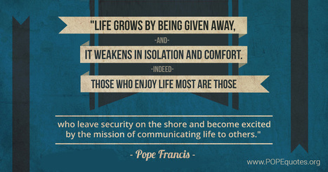 Pope Francis: Life grows by being given away, and it weakens in isolation and comfort... - PopeQuotes.org | Catholic | Scoop.it