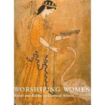 Τέχνης Σύμπαν και Φιλολογία: Η λατρεία των γυναικών, τελετουργία και πραγματικότητα στην κλασική Αθήνα, Worshipping Women: Ritual and Reality in Classical Athens | Τέχνης Σύμπαν και Φιλολογία | Scoop.it