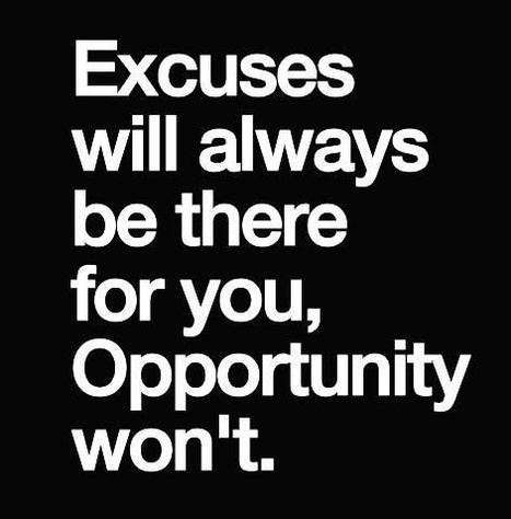 Excuses will always be there for you, Opportunity won't. | Picture Quotes and Proverbs | Scoop.it