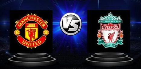 Manchester United vs. Liverpool - Premier League - Avancronica si pronostic | Ponturi pariuri | Scoop.it