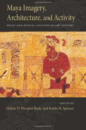 NEW BOOK: Maya Imagery, Architecture, and Activity: Space and Spatial Analysis in Art History | Ecriture Maya | Scoop.it