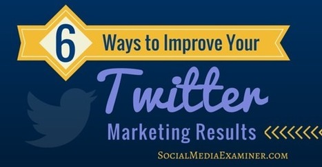 6 Ways to Improve Your Twitter Marketing Results  | Content Marketing & Content Strategy | Scoop.it