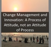 Change Management and Innovation: A Process of Attitude, not an Attitude of Process | The Jazz of Innovation | Scoop.it