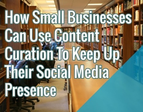 How Small Businesses Can Use Content Curation To Keep Up Their Social Media Presence | Public Relations & Social Media Insight | Scoop.it