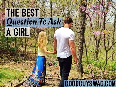 The Best Question To Ask A Girl | GoodGuySwag | Recipes | Scoop.it