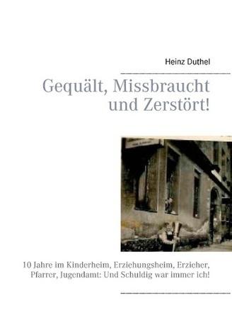 Gequält, Missbraucht und Zerstört! - Buchhandel.de - Heinz Duthel, Buch | www.pressrelease.one | Scoop.it