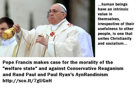 "Pope Francis makes case for the morality of the ""welfare state"" and against Conservative Reaganism and Ryan's Randinism 