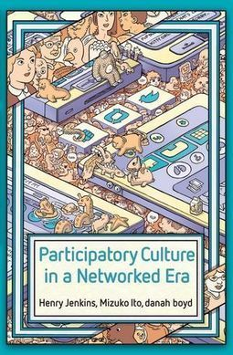 Forthcoming: Henry Jenkins , Mizuko Ito , Danah Boyd - Participatory Culture in a Networked Era: A Conversation on Youth, Learning, Commerce, and Politics | Educommunication | Scoop.it