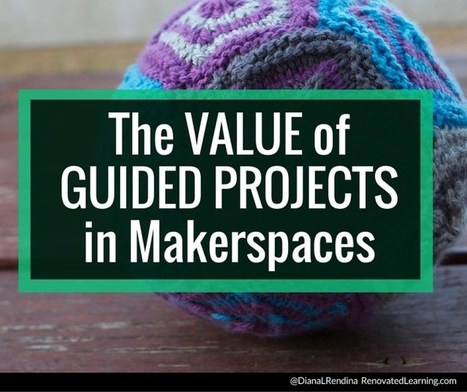 The Value of Guided Projects in Makerspaces | Renovated Learning | Educational Technology | Scoop.it