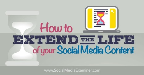 How to Extend the Life of Your Social Media Content : Social Media Examiner | Social Media 4 Education | Scoop.it