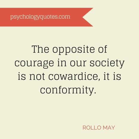 The opposite of courage in our society is not cowardice, it is conformity. Rollo May   psychology Quotes   Scoop.it