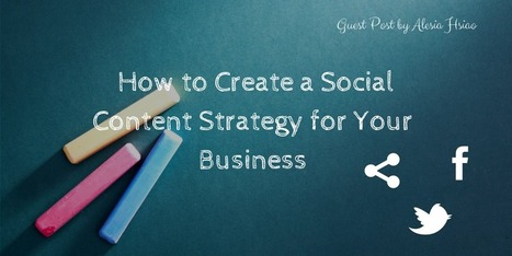 How to Create a Social Content Strategy for Your Business | Marketing Leadership - A 3 World Mix | Scoop.it
