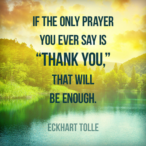 "If the only prayer you ever say is ""Thank you"" that will be enough. Eckhart Tolle 