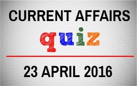 Current Affairs Quiz for 23 April 2016 - Daily Jankari - Current Affairs | Daily jankari | Scoop.it