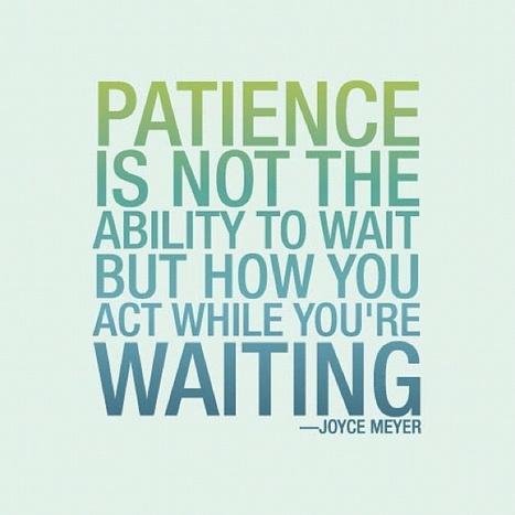 Paciencia no es tanto la habilidad de esperar sino tu actitud mientras estás esperando - J.Meyer | Esmeralda | Scoop.it