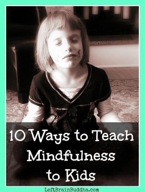 10 Ways to Teach Mindfulness to Kids - Left Brain Buddha | PE stuff to share | Scoop.it