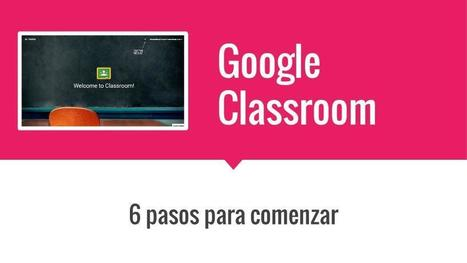 Google Classroom en 6 pasos | Universidad 3.0 | Scoop.it
