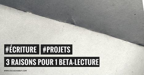 3 raisons pour 1 beta-lecture | Cécile Chabot | Numérique ou papier, qu'importe! | Scoop.it