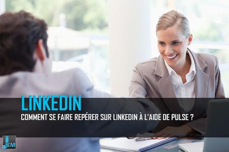 Comment se faire repérer sur Linkedin à l'aide de Pulse ? | Communiquer sur les médias sociaux | Scoop.it