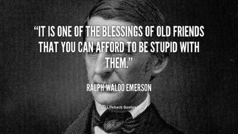 It is one of the blessings of old friends that you can afford to be stupid with them. – Ralph Waldo Emerson | Life @ Work | Scoop.it