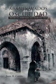 ABANDONADOS EN LA OSCURIDAD por Juan M. Castro | Obras de Palibrio | Scoop.it