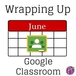 3 Things to Wrap Up Google Classroom for the Summer | Digital Classrooms | Scoop.it