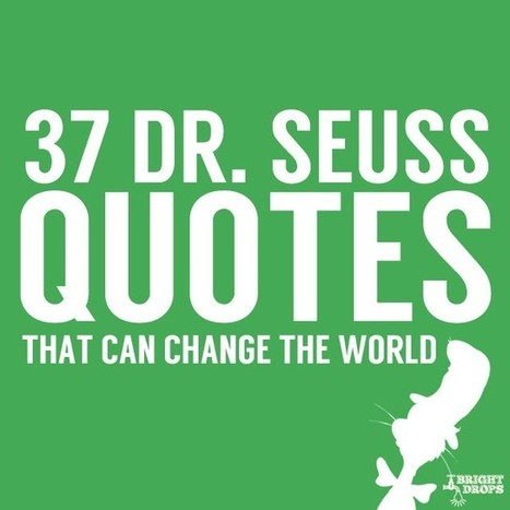37 Dr. Seuss Quotes That Can Change the World | Bright Drops | Interesting - fun facts and more | Scoop.it