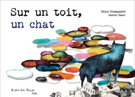 Sur un toit, un chat : Histoire de Cécile Roumiguière ; images de Carole Chaix | Les nouveautés de la médiathèque | Scoop.it