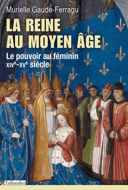 La reine au Moyen Âge. Le pouvoir au féminin  (M. Gaude-Ferragu) | Infos Histoire | Scoop.it