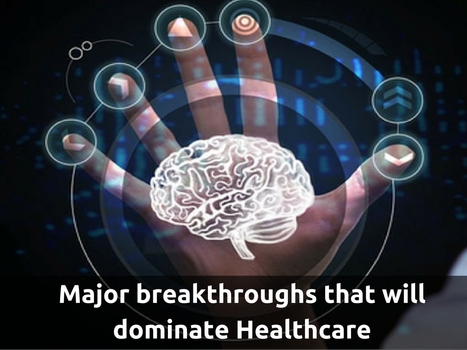 Major breakthroughs that will dominate Healthcare | Healthcare and Technology news | Scoop.it