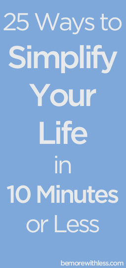 25 Ways to Simplify Your Life in 10 Minutes or Less - Be More with Less | Organise, save time, save money, manage life, pets, manage home, declutter, | Scoop.it